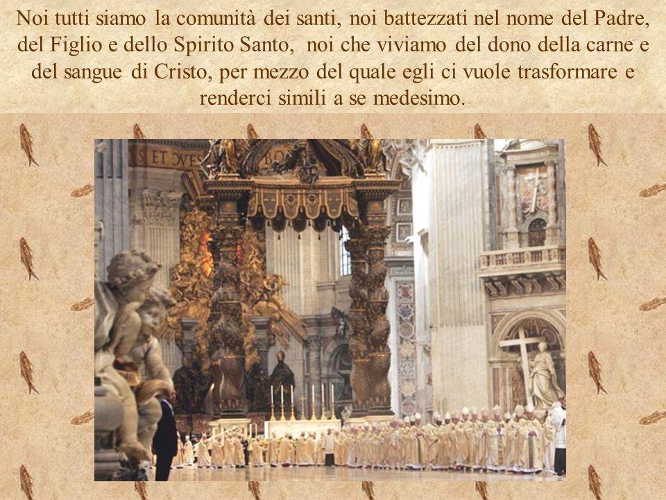 Noi tutti siamo la comunità dei santi, noi battezzati nel nome del Padre, del Figlio e dello Spirito Santo, noi che viviamo del dono della carne e del