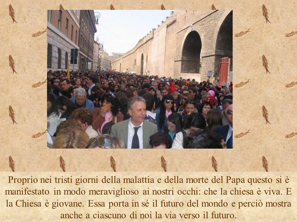 Proprio nei tristi giorni della malattia e della morte del Papa questo si è manifestato in modo meraviglioso ai nostri occhi: che la chiesa è viva. E