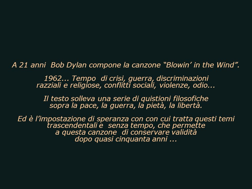 (La risposta è nel vento) Una delle più emblematiche canzoni degli anni 60 opera del poeta del rock Robert Zimmerman, (Bob Dylan). Inno alla lotta che