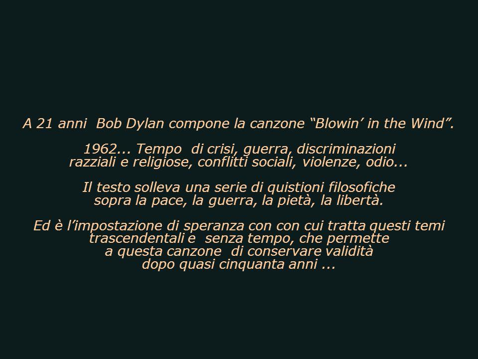 A 21 anni Bob Dylan compone la canzone Blowin in the Wind. 1962... Tempo di crisi, guerra, discriminazioni razziali e religiose, conflitti sociali, vi