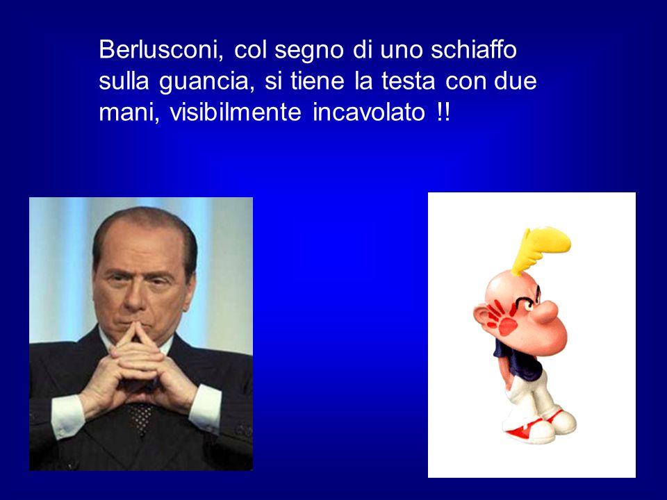 Berlusconi, col segno di uno schiaffo sulla guancia, si tiene la testa con due mani, visibilmente incavolato !!