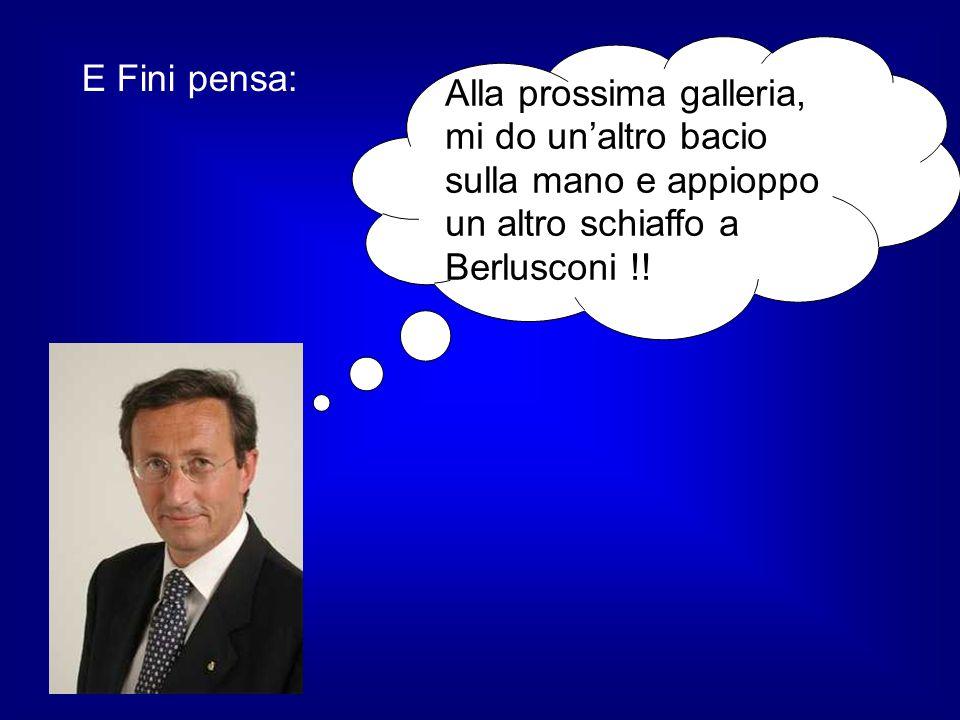 E Fini pensa: Alla prossima galleria, mi do unaltro bacio sulla mano e appioppo un altro schiaffo a Berlusconi !!