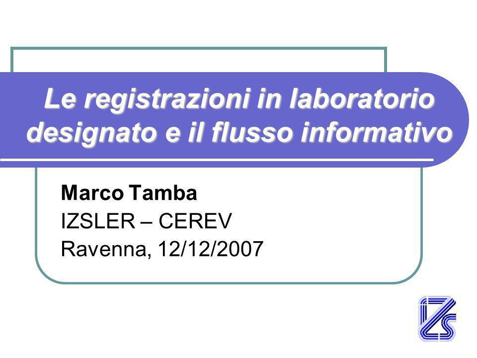 Le registrazioni in laboratorio designato e il flusso informativo Marco Tamba IZSLER – CEREV Ravenna, 12/12/2007