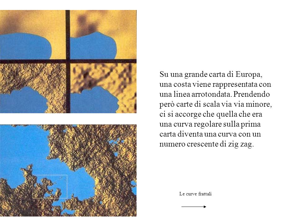 Su una grande carta di Europa, una costa viene rappresentata con una linea arrotondata. Prendendo però carte di scala via via minore, ci si accorge ch