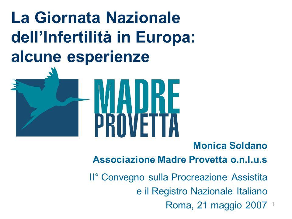 1 La Giornata Nazionale dellInfertilità in Europa: alcune esperienze Monica Soldano Associazione Madre Provetta o.n.l.u.s II° Convegno sulla Procreazi