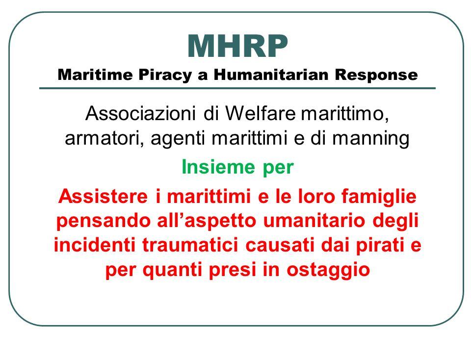 MHRP Maritime Piracy a Humanitarian Response Associazioni di Welfare marittimo, armatori, agenti marittimi e di manning Insieme per Assistere i marittimi e le loro famiglie pensando allaspetto umanitario degli incidenti traumatici causati dai pirati e per quanti presi in ostaggio