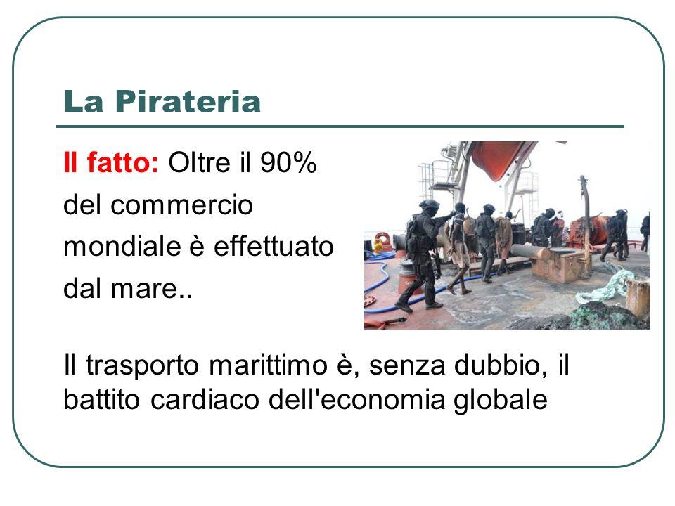 La Pirateria Il fatto: Oltre il 90% del commercio mondiale è effettuato dal mare..