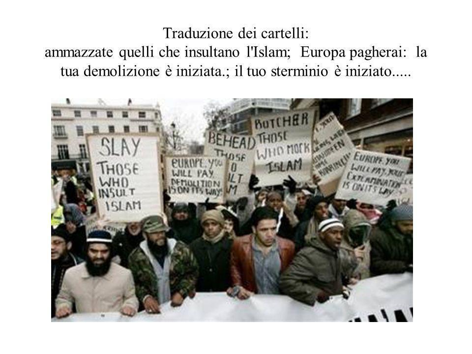 Traduzione dei cartelli: ammazzate quelli che insultano l Islam; Europa pagherai: la tua demolizione è iniziata.; il tuo sterminio è iniziato.....