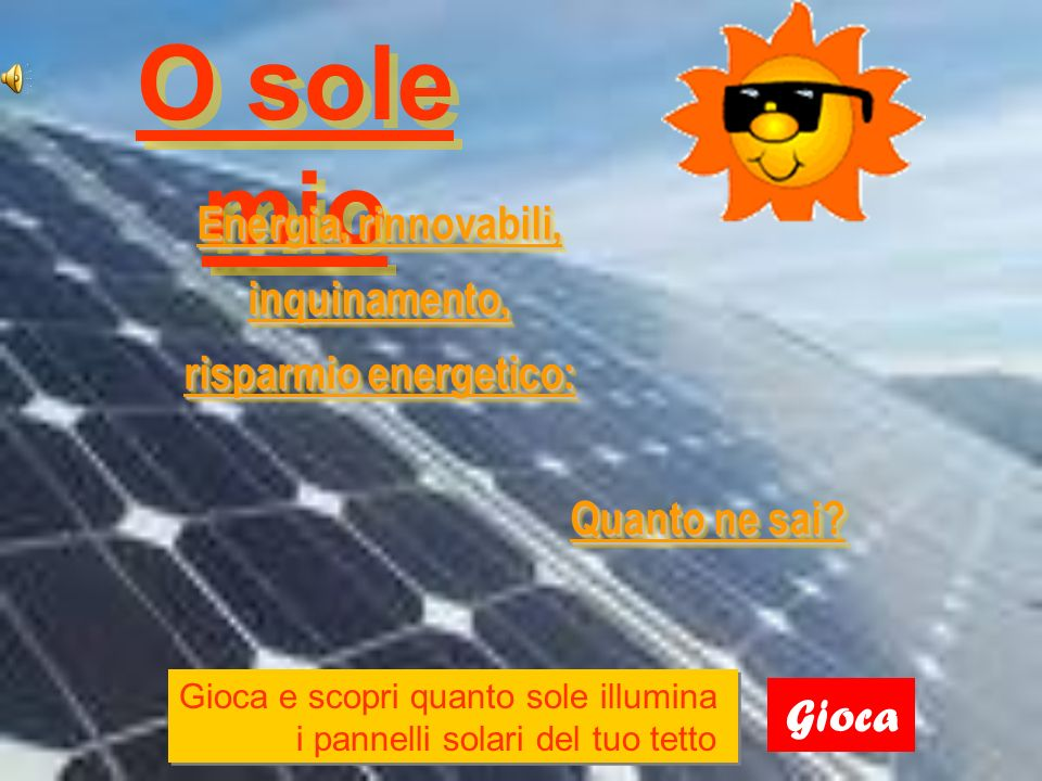 O sole mio Gioca Energia, rinnovabili, inquinamento, risparmio energetico: Gioca e scopri quanto sole illumina i pannelli solari del tuo tetto.