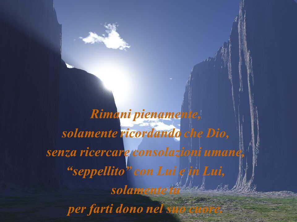 Rimani senza rimostranze, senza impedimenti, senza ospiti estranei, senza niente che non sia Lui.