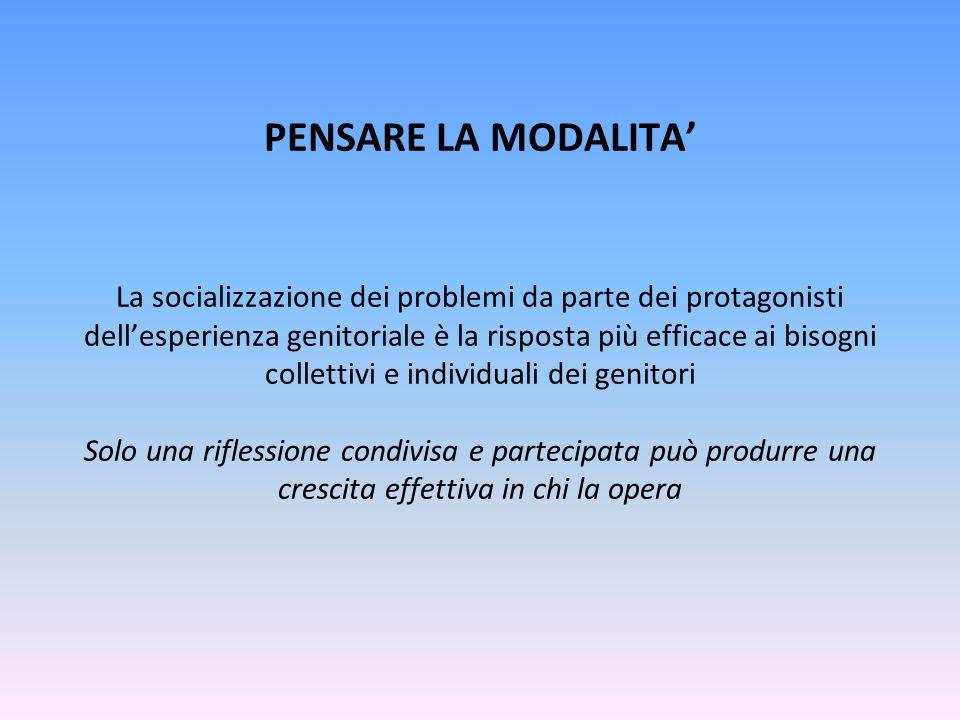 PENSARE LA MODALITA La socializzazione dei problemi da parte dei protagonisti dellesperienza genitoriale è la risposta più efficace ai bisogni collett