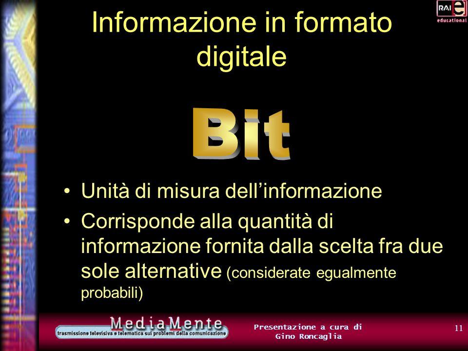 10 Presentazione a cura di Gino Roncaglia Informazione in formato digitale Linformazione sullo stato dellinterruttore corrisponde dunque alla scelta fra due sole alternative Possiamo rappresentarla attraverso 1 bit