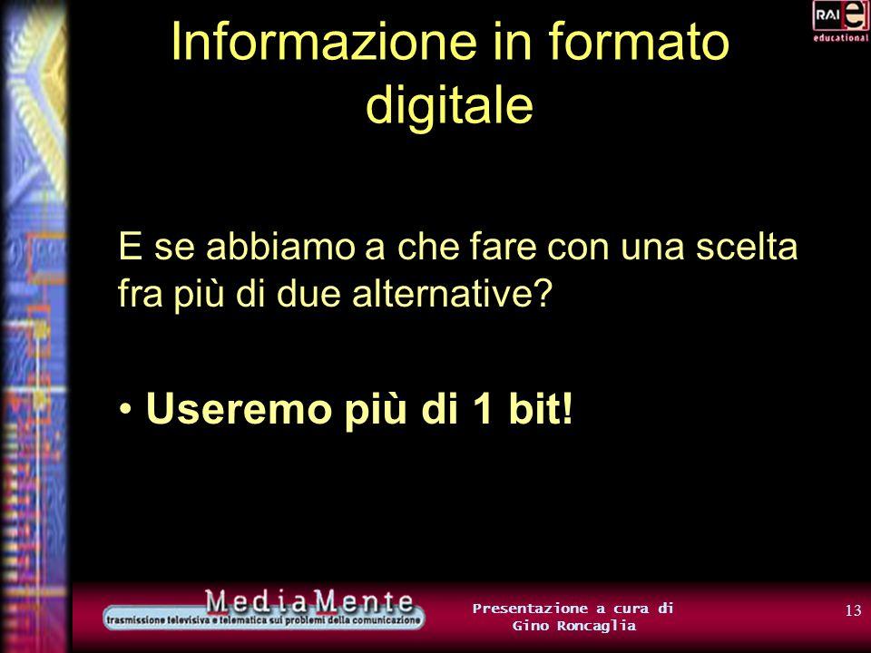 12 Presentazione a cura di Gino Roncaglia Informazione in formato digitale 1 bit rappresenta lo stato dellinterruttore Interruttore acceso: 1 Interruttore spento: 0
