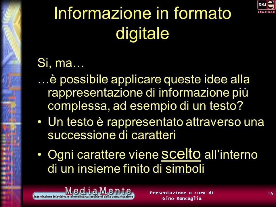 15 Presentazione a cura di Gino Roncaglia Informazione in formato digitale Nel nostro esempio, abbiamo deciso di utilizzare un bit per rappresentare l