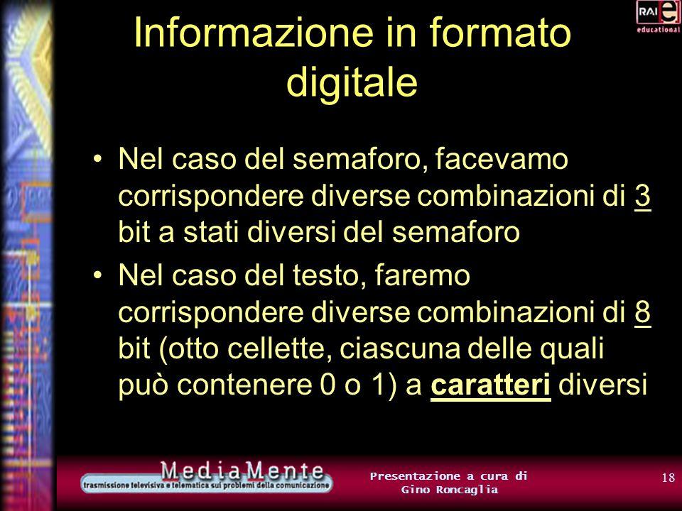 17 Presentazione a cura di Gino Roncaglia Informazione in formato digitale Con 8 bit, è possibile rappresentare la scelta fra 256 alternative diverse