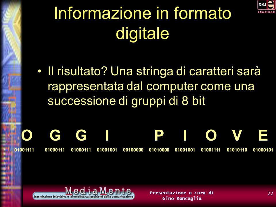 21 Presentazione a cura di Gino Roncaglia Informazione in formato digitale La più diffusa tabella di codifica dei caratteri a 8 bit si chiama ISO Latin1 ed è basata sulla vecchia tabella ASCII ( a 7 bit) (attenzione: le associazioni della tabella ISO Latin 1 sono diverse da quelle riportate prima come esempio)