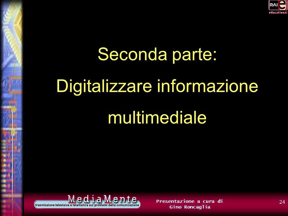 23 Presentazione a cura di Gino Roncaglia Informazione in formato digitale Un gruppo di 8 bit corrisponde a 1 byte 1 byte = 8 bit