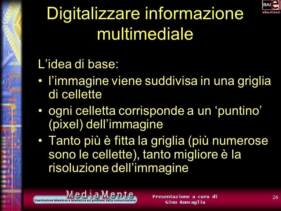25 Presentazione a cura di Gino Roncaglia Digitalizzare informazione multimediale OK, nel caso dei testi è tutto chiaro… …ma come la mettiamo con immagini, suoni, filmati.