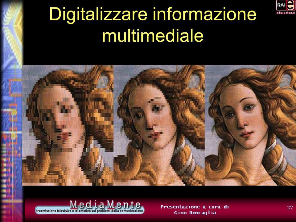 26 Presentazione a cura di Gino Roncaglia Digitalizzare informazione multimediale Lidea di base: limmagine viene suddivisa in una griglia di cellette ogni celletta corrisponde a un puntino (pixel) dellimmagine Tanto più è fitta la griglia (più numerose sono le cellette), tanto migliore è la risoluzione dellimmagine
