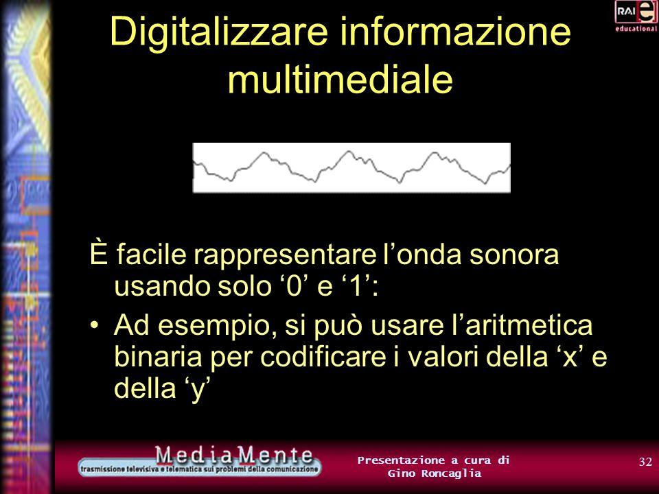 31 Presentazione a cura di Gino Roncaglia Digitalizzare informazione multimediale E i suoni? Sappiamo che le onde sonore sono rappresentabili attraver