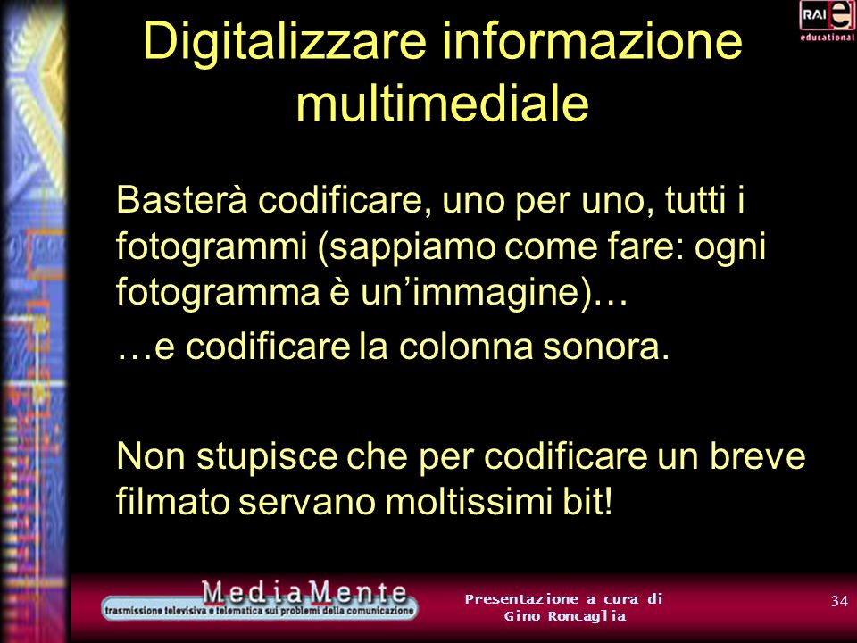 33 Presentazione a cura di Gino Roncaglia Digitalizzare informazione multimediale E i filmati? Un filmato non è altro che una successione di fotogramm