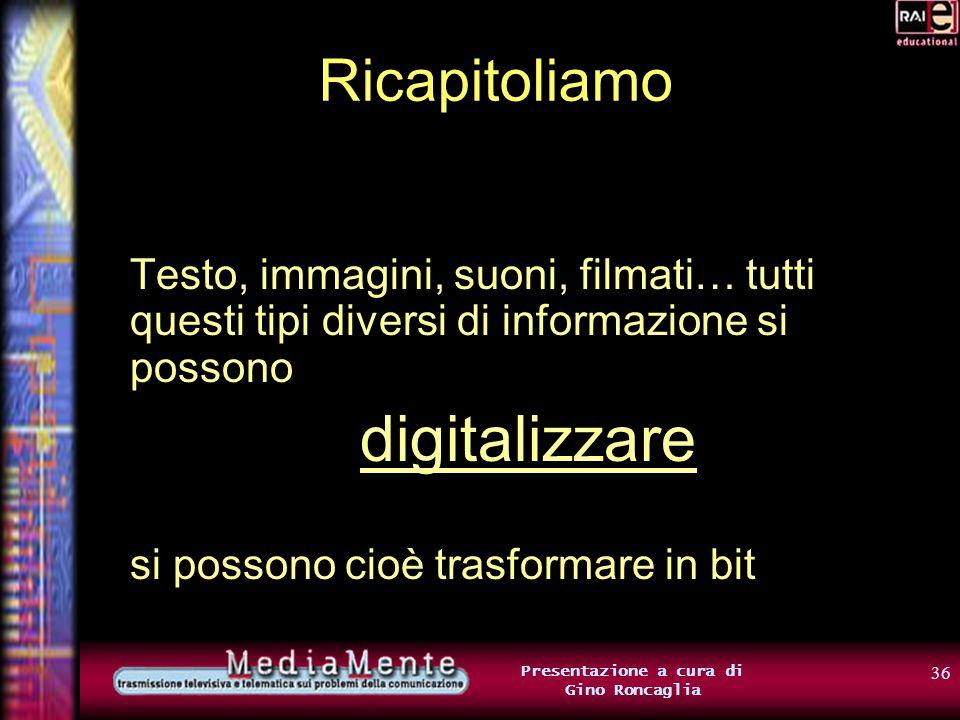 35 Presentazione a cura di Gino Roncaglia Digitalizzare informazione multimediale Per cercare di ridurre limpiego di bit, possiamo cercare di utilizza
