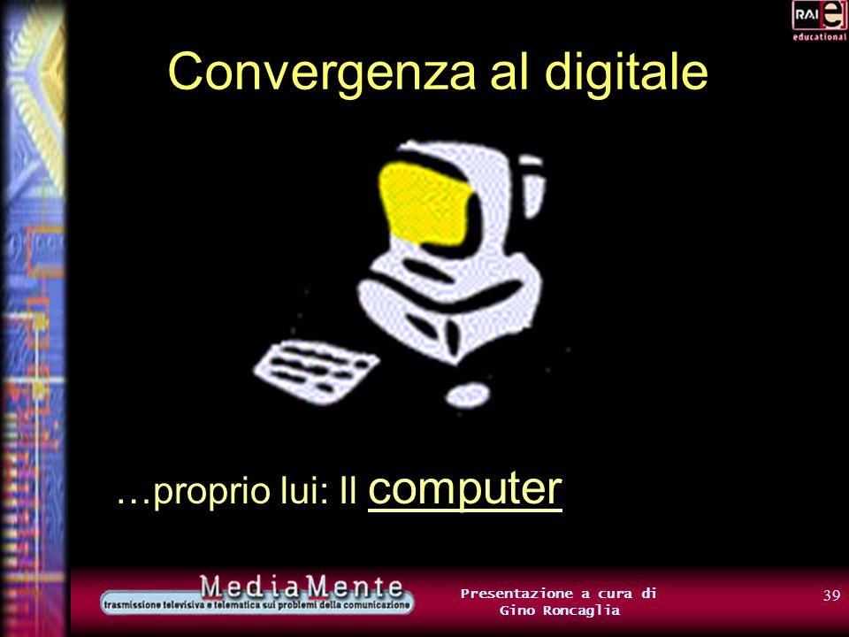 38 Presentazione a cura di Gino Roncaglia Convergenza al digitale Ma… perché la possibilità di trasformare in formato digitale, cioè in bit, tipi diversi di informazione, è così importante.