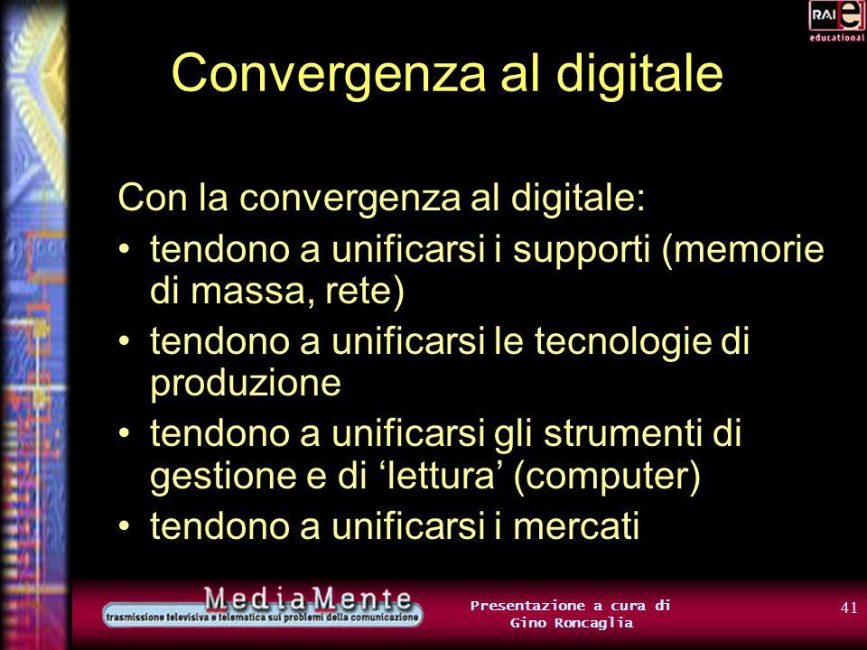 40 Presentazione a cura di Gino Roncaglia Convergenza al digitale Tradizionalmente, tipi di informazione diversi erano associati a media diversi Ogni