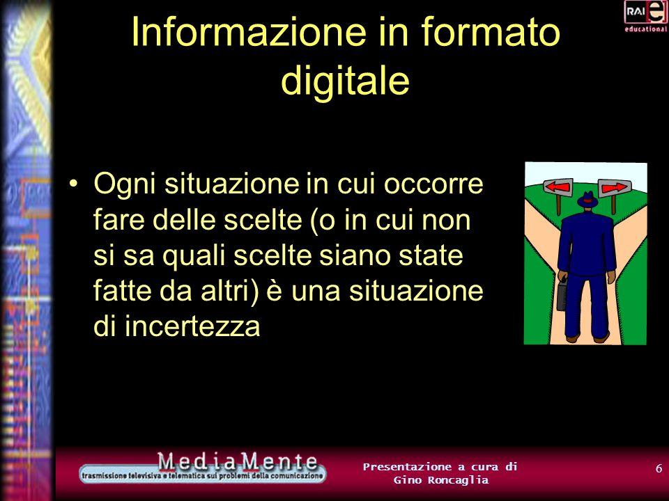 5 Presentazione a cura di Gino Roncaglia Informazione in formato digitale Noi cercheremo di individuarne uno più preciso Per farlo, collegheremo il concetto di informazione al concetto di scelta
