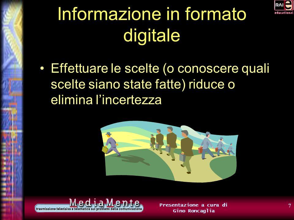 17 Presentazione a cura di Gino Roncaglia Informazione in formato digitale Con 8 bit, è possibile rappresentare la scelta fra 256 alternative diverse (2 8 =256) da 00000000… …a 11111111 passando per tutte le combinazioni intermedie (00000001, 00000010, …)