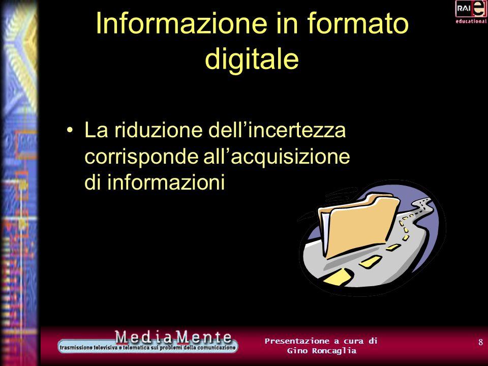 8 Presentazione a cura di Gino Roncaglia Informazione in formato digitale La riduzione dellincertezza corrisponde allacquisizione di informazioni