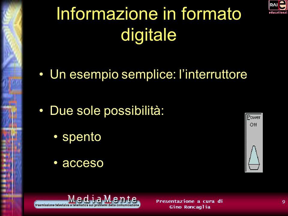 19 Presentazione a cura di Gino Roncaglia Informazione in formato digitale Ad esempio: 00000000 A 00000001 B 00000010 C 00000011 D 00000100 E ….