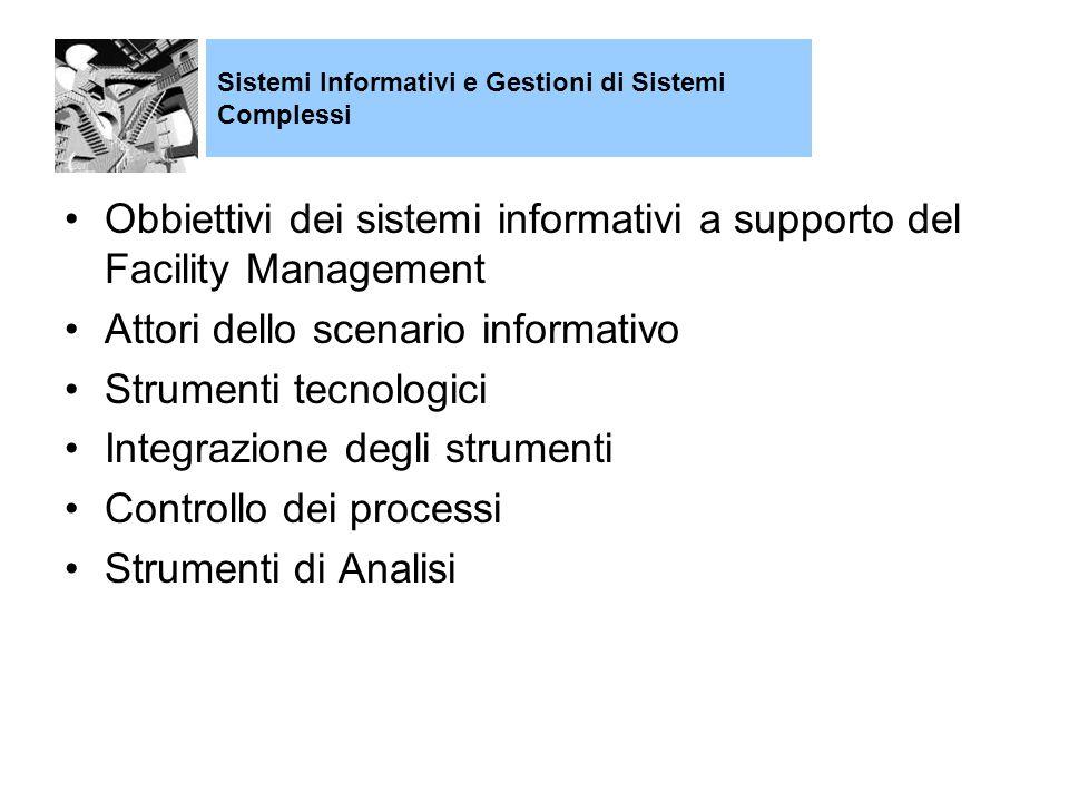 Obbiettivi dei sistemi informativi a supporto del Facility Management Attori dello scenario informativo Strumenti tecnologici Integrazione degli strumenti Controllo dei processi Strumenti di Analisi Sistemi Informativi e Gestioni di Sistemi Complessi