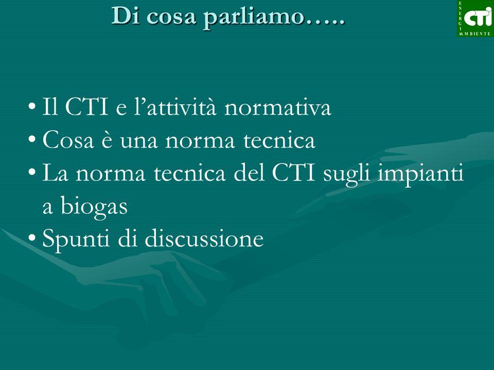 Di cosa parliamo….. Il CTI e lattività normativa Cosa è una norma tecnica La norma tecnica del CTI sugli impianti a biogas Spunti di discussione