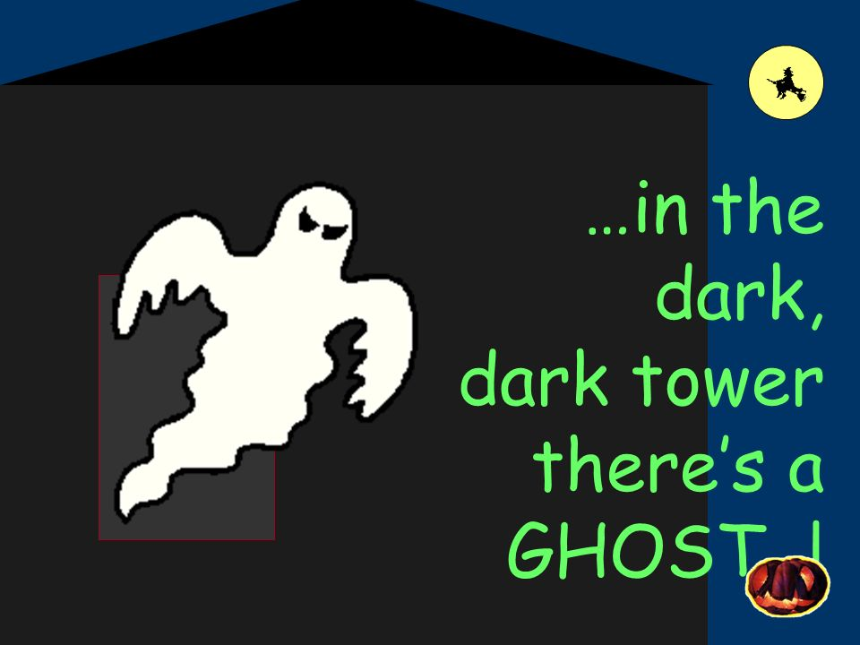 …in the dark, dark tower theres a GHOST !