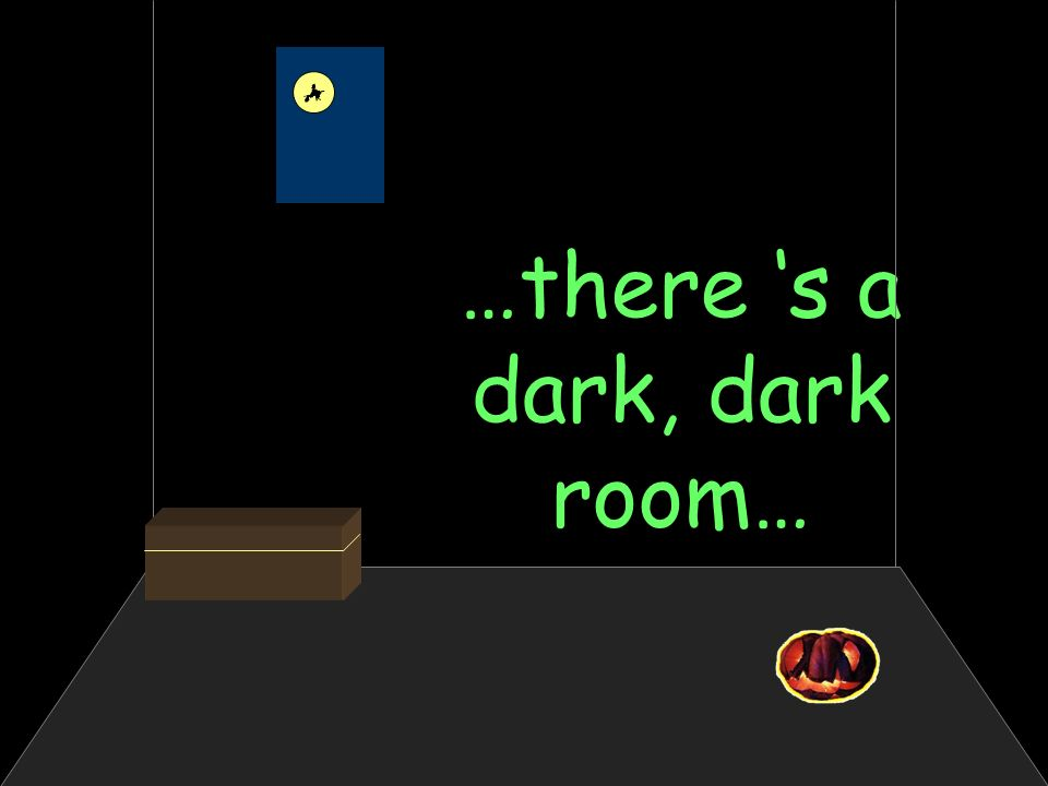 …there s a dark, dark room…