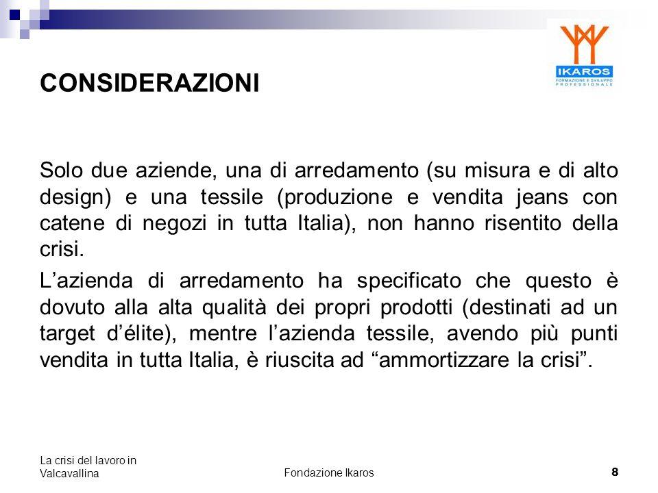 Fondazione Ikaros 8 La crisi del lavoro in Valcavallina CONSIDERAZIONI Solo due aziende, una di arredamento (su misura e di alto design) e una tessile (produzione e vendita jeans con catene di negozi in tutta Italia), non hanno risentito della crisi.