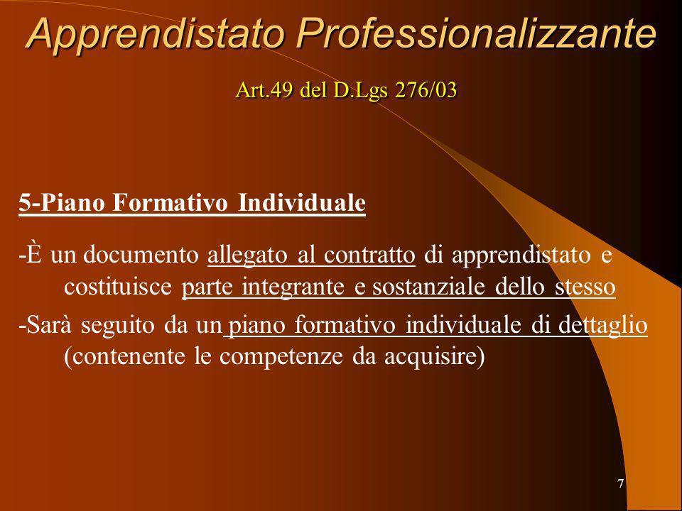 7 Apprendistato Professionalizzante Art.49 del D.Lgs 276/03 5-Piano Formativo Individuale -È un documento allegato al contratto di apprendistato e costituisce parte integrante e sostanziale dello stesso -Sarà seguito da un piano formativo individuale di dettaglio (contenente le competenze da acquisire)
