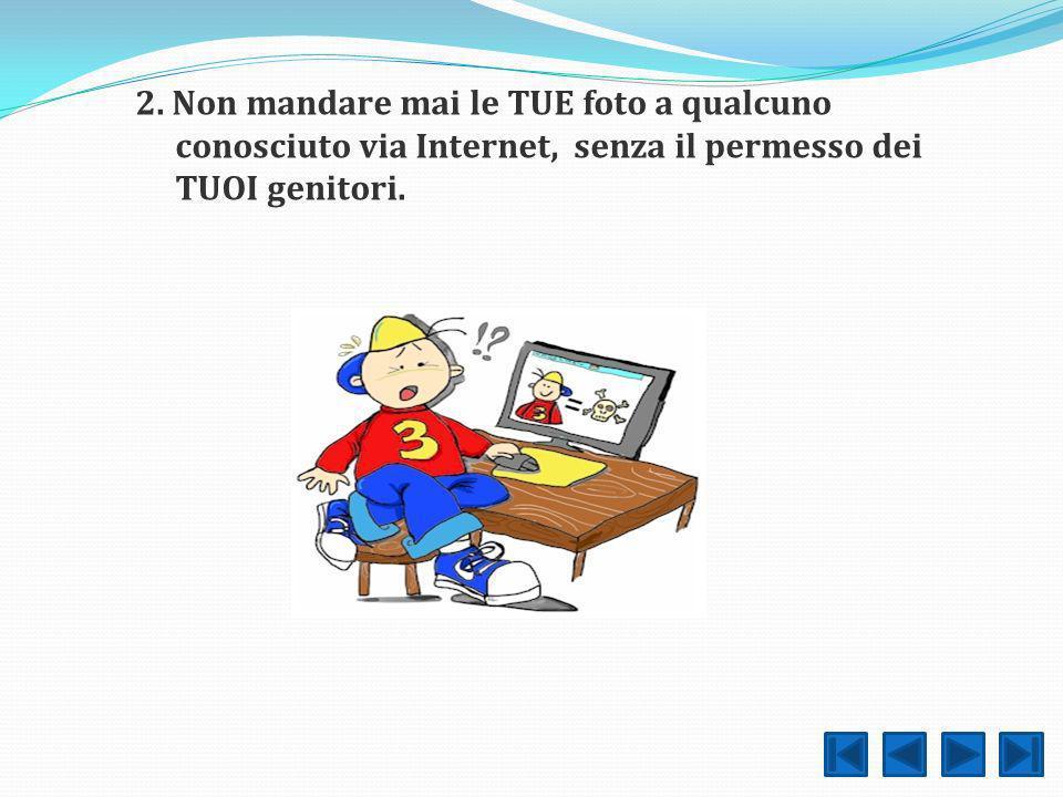 2. Non mandare mai le TUE foto a qualcuno conosciuto via Internet, senza il permesso dei TUOI genitori.