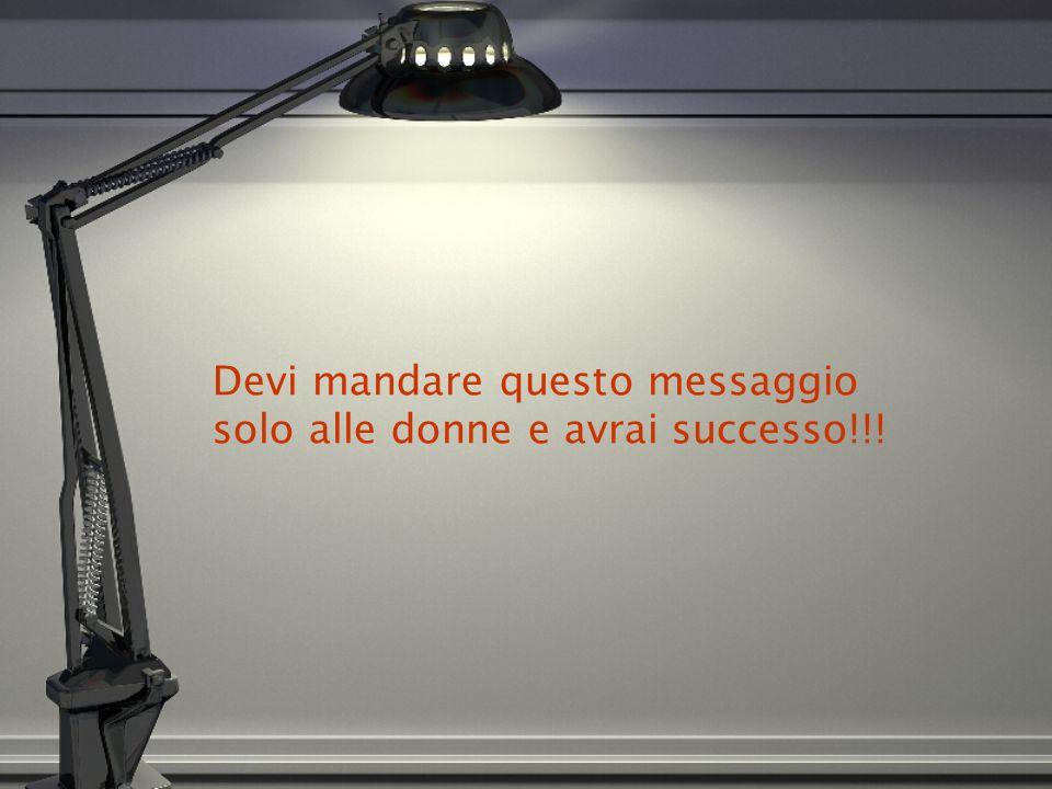 Devi mandare questo messaggio solo alle donne e avrai successo!!!