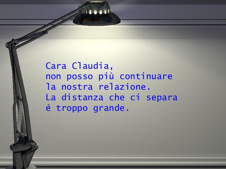 Cara Claudia, non posso più continuare la nostra relazione. La distanza che ci separa è troppo grande.