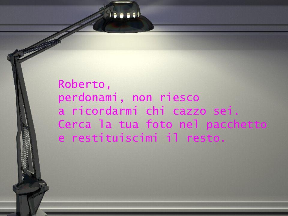Roberto, perdonami, non riesco a ricordarmi chi cazzo sei. Cerca la tua foto nel pacchetto e restituiscimi il resto.