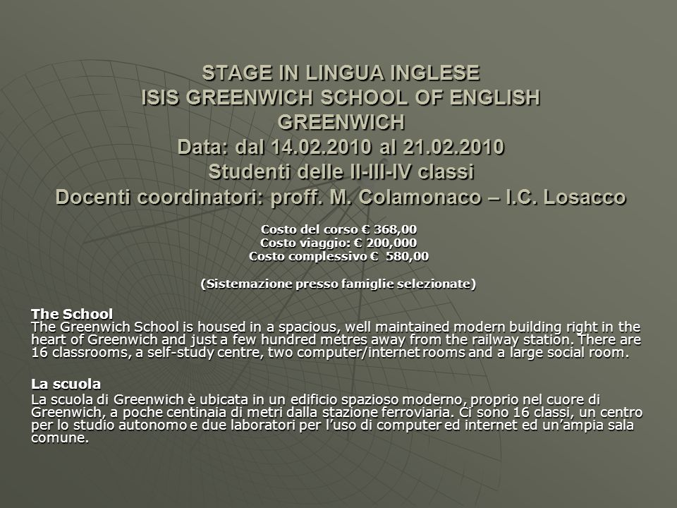 STAGE IN LINGUA INGLESE ISIS GREENWICH SCHOOL OF ENGLISH GREENWICH Data: dal 14.02.2010 al 21.02.2010 Studenti delle II-III-IV classi Docenti coordina