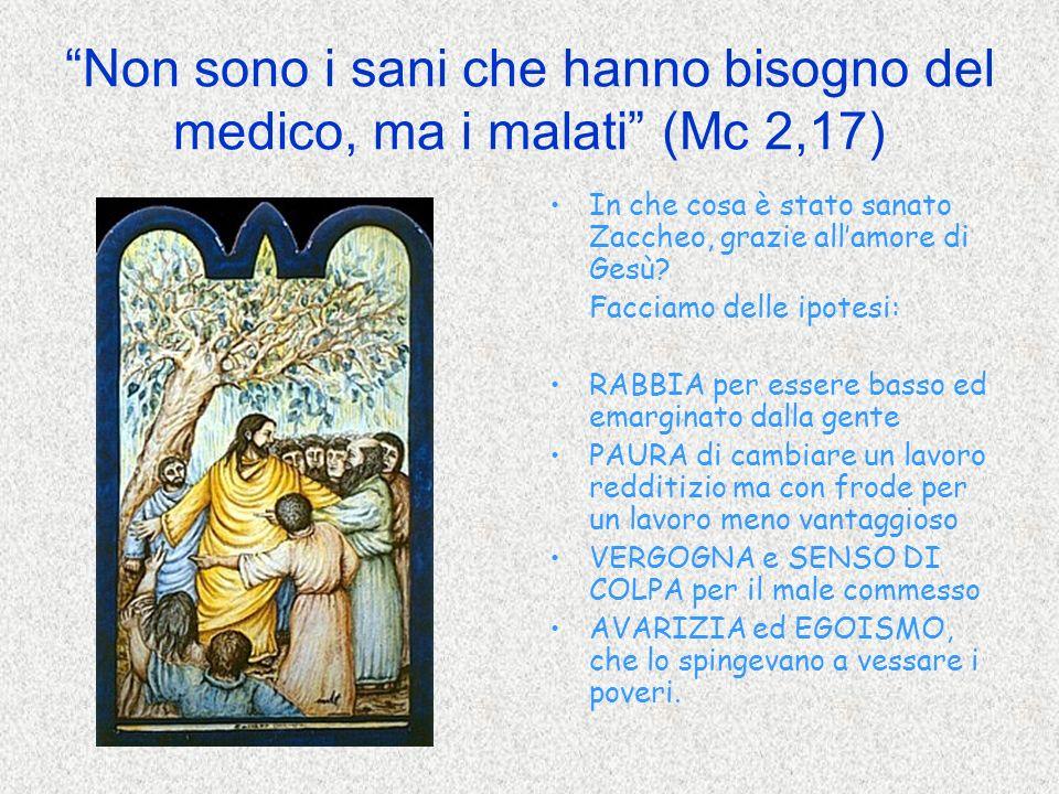 Non sono i sani che hanno bisogno del medico, ma i malati (Mc 2,17) In che cosa è stato sanato Zaccheo, grazie allamore di Gesù? Facciamo delle ipotes