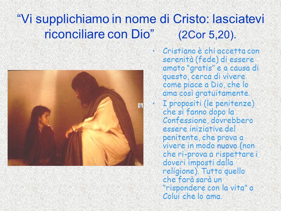 Vi supplichiamo in nome di Cristo: lasciatevi riconciliare con Dio (2Cor 5,20). Cristiano è chi accetta con serenità (fede) di essere amato gratis e a