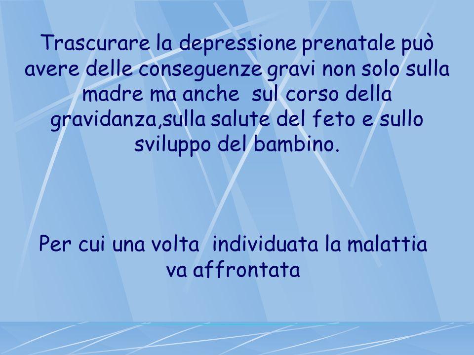 Trascurare la depressione prenatale può avere delle conseguenze gravi non solo sulla madre ma anche sul corso della gravidanza,sulla salute del feto e