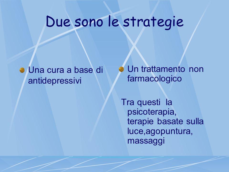 Due sono le strategie Una cura a base di antidepressivi Un trattamento non farmacologico Tra questi la psicoterapia, terapie basate sulla luce,agopunt