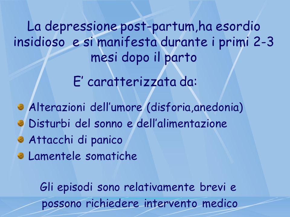La depressione post-partum,ha esordio insidioso e si manifesta durante i primi 2-3 mesi dopo il parto E caratterizzata da: Alterazioni dellumore (disf