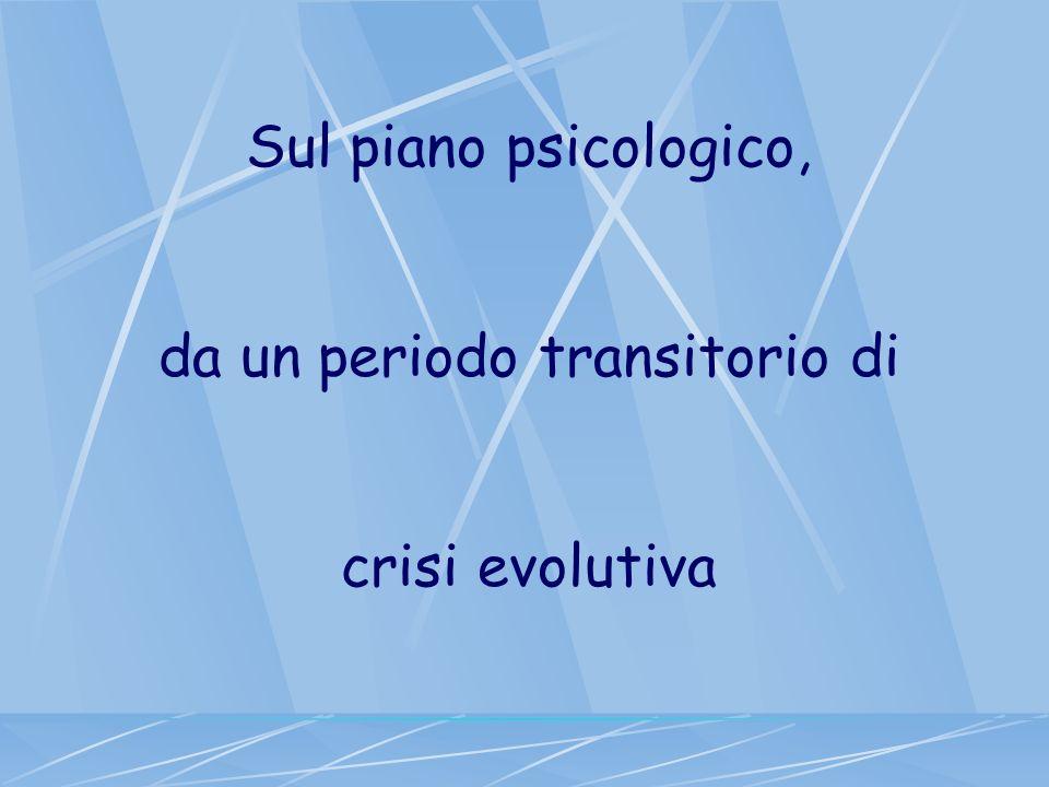 Sul piano psicologico, da un periodo transitorio di crisi evolutiva