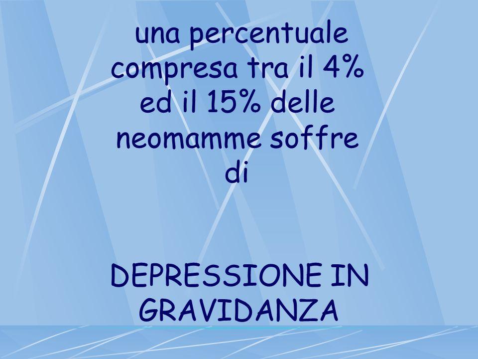 una percentuale compresa tra il 4% ed il 15% delle neomamme soffre di DEPRESSIONE IN GRAVIDANZA